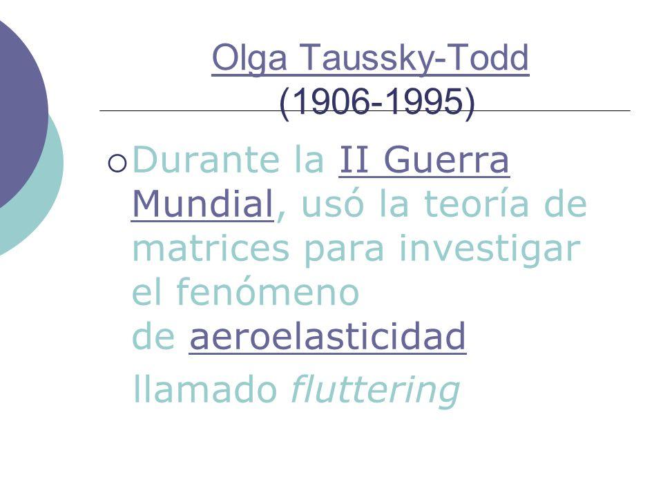 Olga Taussky-Todd (1906-1995)Durante la II Guerra Mundial, usó la teoría de matrices para investigar el fenómeno de aeroelasticidad