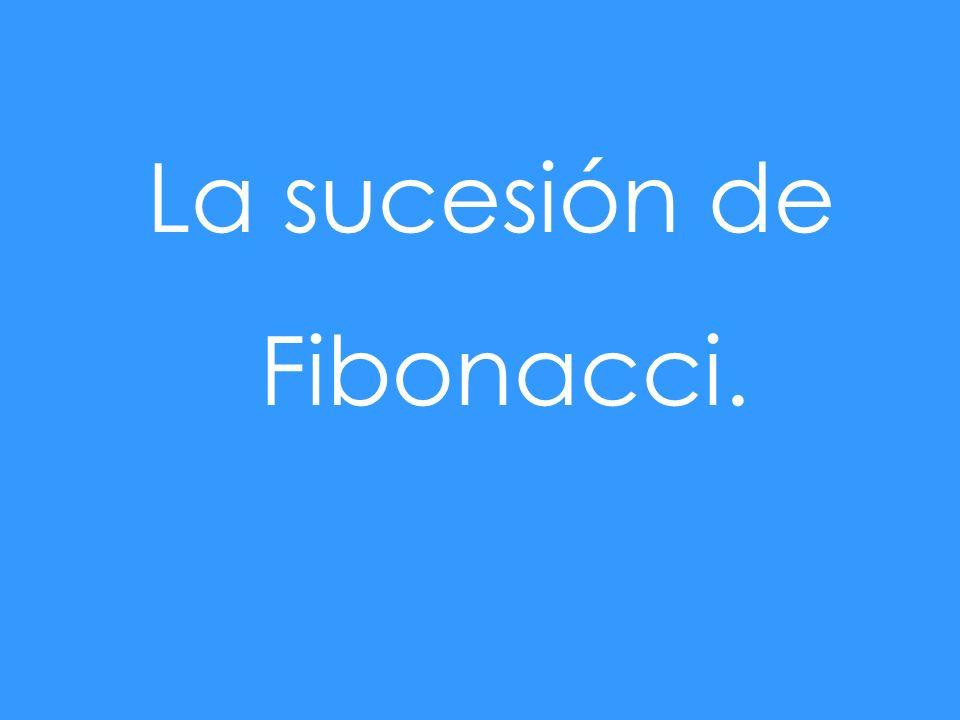 La sucesión de Fibonacci.