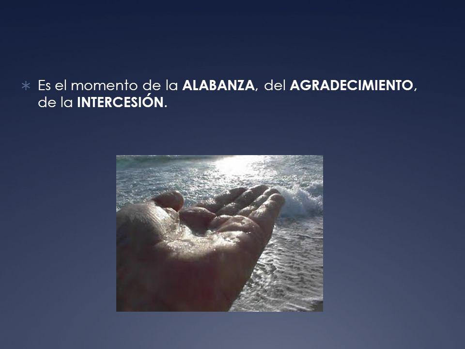 Es el momento de la ALABANZA, del AGRADECIMIENTO, de la INTERCESIÓN.