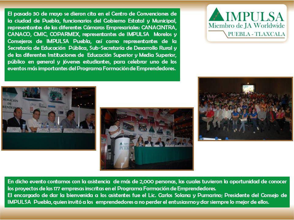 El pasado 30 de mayo se dieron cita en el Centro de Convenciones de la ciudad de Puebla, funcionarios del Gobierno Estatal y Municipal, representantes de las diferentes Cámaras Empresariales: CANACINTRA, CANACO, CMIC, COPARMEX, representantes de IMPULSA Morelos y Consejeros de IMPULSA Puebla, así como representantes de la Secretaría de Educación Pública, Sub-Secretaría de Desarrollo Rural y de las diferentes Instituciones de Educación Superior y Media Superior, público en general y jóvenes estudiantes, para celebrar uno de los eventos más importantes del Programa Formación de Emprendedores.