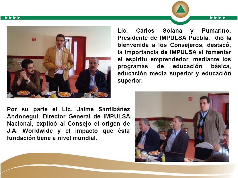 Lic. Carlos Solana y Pumarino, Presidente de IMPULSA Puebla, dio la bienvenida a los Consejeros, destacó, la importancia de IMPULSA al fomentar el espíritu emprendedor, mediante los programas de educación básica, educación media superior y educación superior.