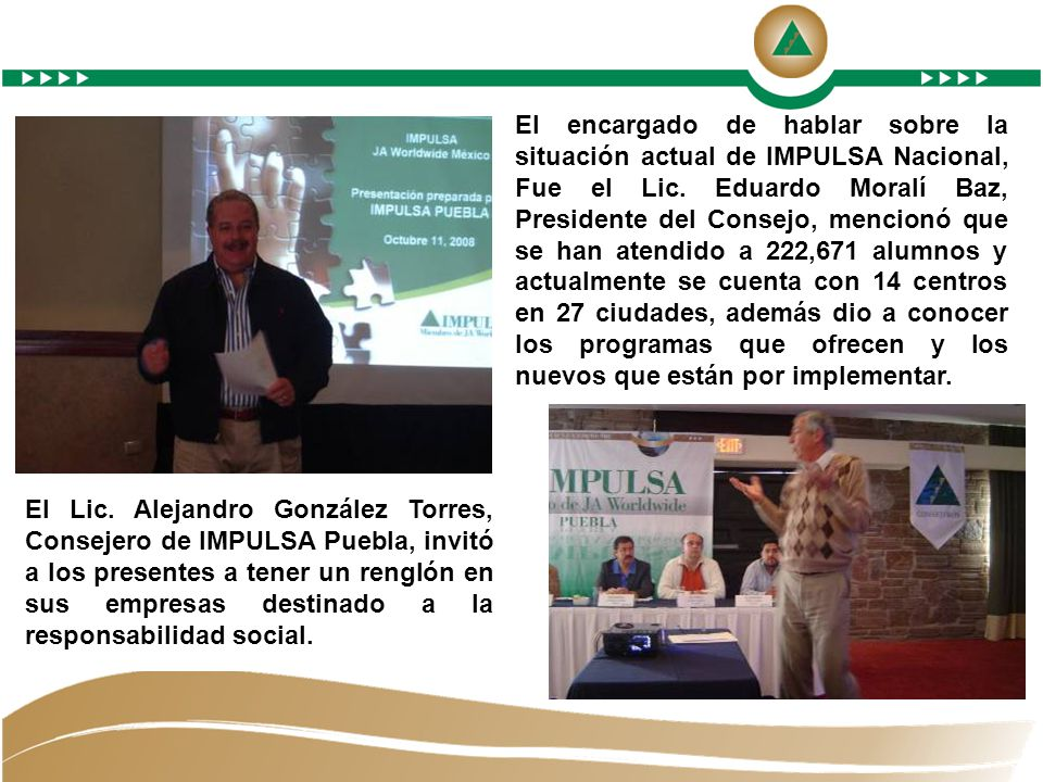 El encargado de hablar sobre la situación actual de IMPULSA Nacional, Fue el Lic. Eduardo Moralí Baz, Presidente del Consejo, mencionó que se han atendido a 222,671 alumnos y actualmente se cuenta con 14 centros en 27 ciudades, además dio a conocer los programas que ofrecen y los nuevos que están por implementar.