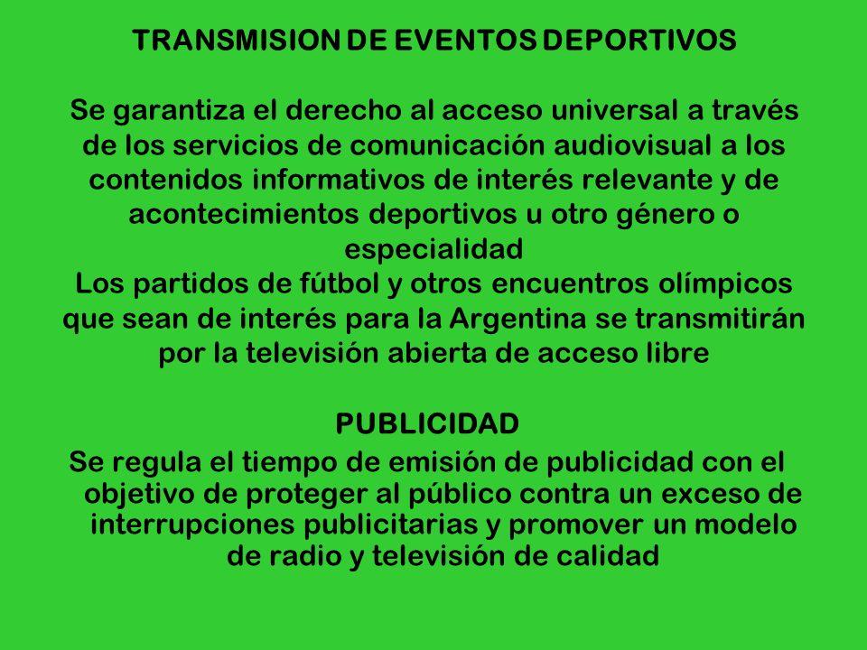 TRANSMISION DE EVENTOS DEPORTIVOS Se garantiza el derecho al acceso universal a través de los servicios de comunicación audiovisual a los contenidos informativos de interés relevante y de acontecimientos deportivos u otro género o especialidad Los partidos de fútbol y otros encuentros olímpicos que sean de interés para la Argentina se transmitirán por la televisión abierta de acceso libre