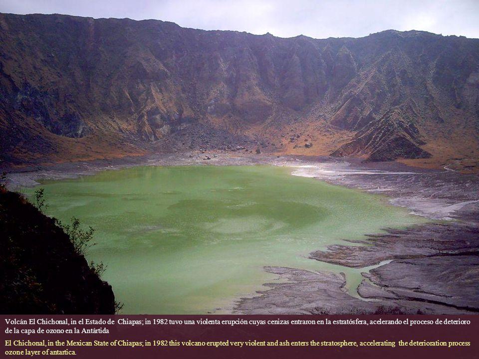 Volcán El Chichonal, in el Estado de Chiapas; in 1982 tuvo una violenta erupción cuyas cenizas entraron en la estratósfera, acelerando el proceso de deterioro de la capa de ozono en la Antártida