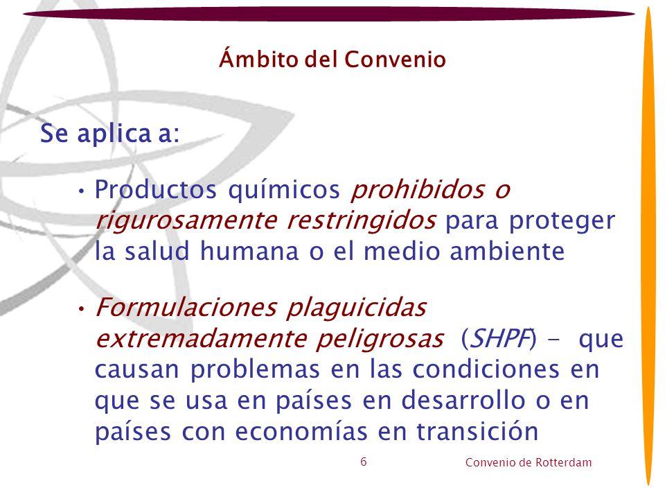 Ámbito del Convenio Se aplica a: Productos químicos prohibidos o rigurosamente restringidos para proteger la salud humana o el medio ambiente.