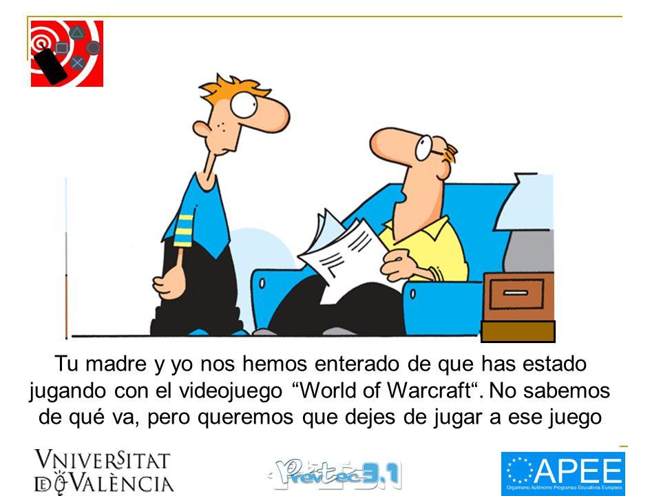 Tu madre y yo nos hemos enterado de que has estado jugando con el videojuego World of Warcraft .