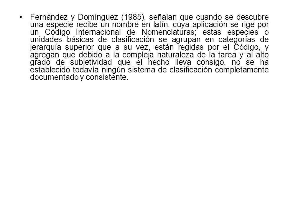 Fernández y Domínguez (1985), señalan que cuando se descubre una especie recibe un nombre en latín, cuya aplicación se rige por un Código Internacional de Nomenclaturas; estas especies o unidades básicas de clasificación se agrupan en categorías de jerarquía superior que a su vez, están regidas por el Código, y agregan que debido a la compleja naturaleza de la tarea y al alto grado de subjetividad que el hecho lleva consigo, no se ha establecido todavía ningún sistema de clasificación completamente documentado y consistente.