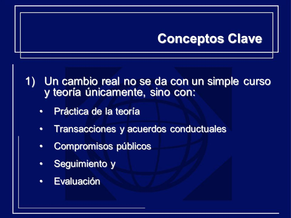Conceptos Clave Un cambio real no se da con un simple curso y teoría únicamente, sino con: Práctica de la teoría.