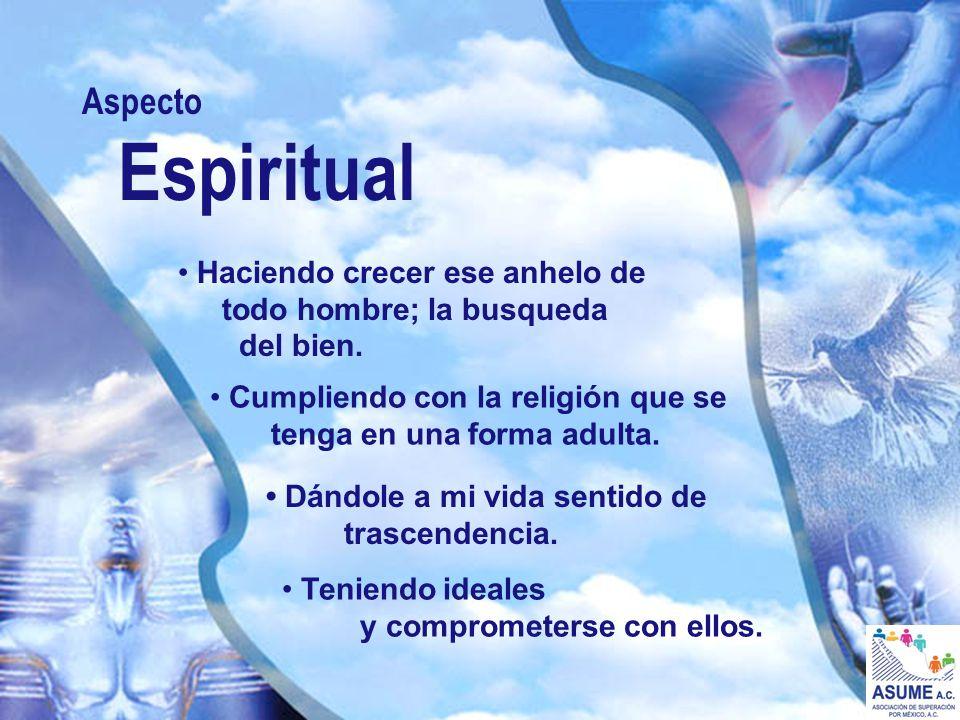 Aspecto Espiritual. • Haciendo crecer ese anhelo de todo hombre; la busqueda del bien.