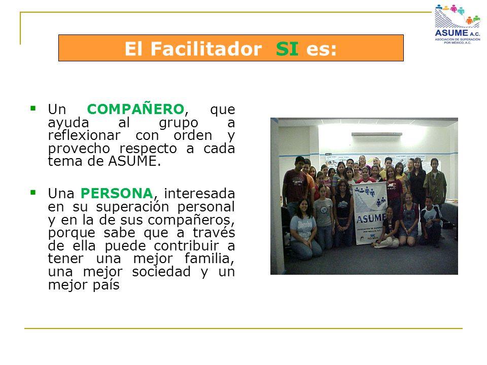 El Facilitador SI es: Un COMPAÑERO, que ayuda al grupo a reflexionar con orden y provecho respecto a cada tema de ASUME.