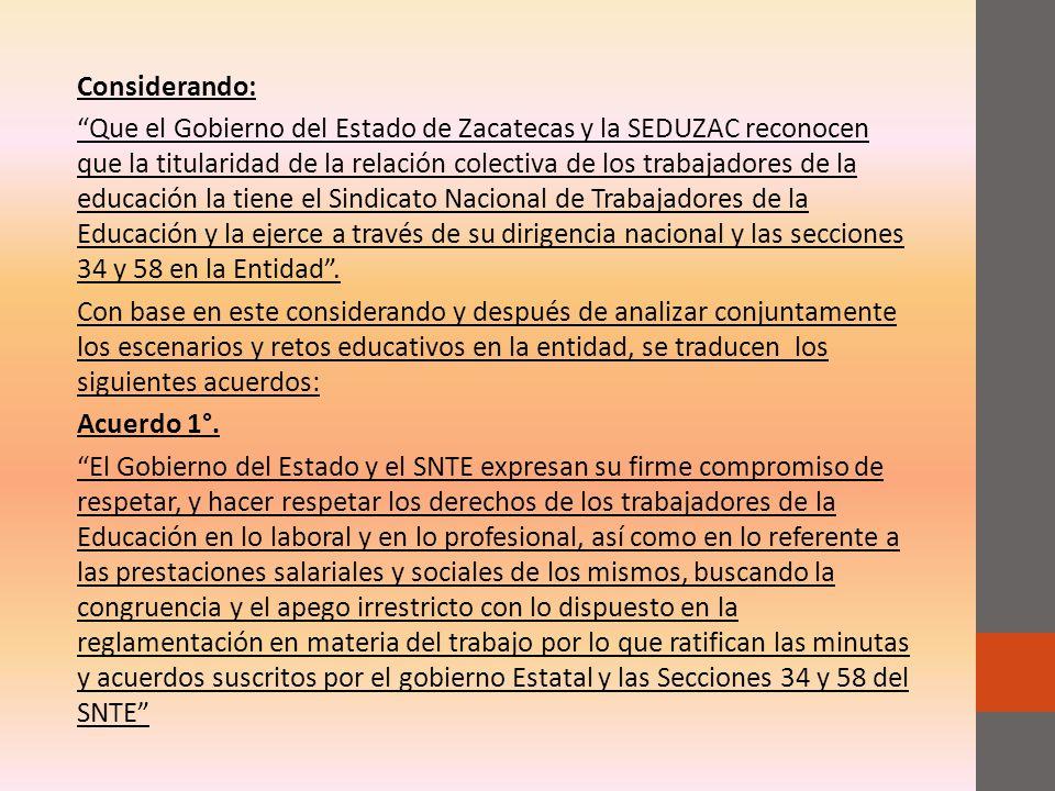 Considerando: Que el Gobierno del Estado de Zacatecas y la SEDUZAC reconocen que la titularidad de la relación colectiva de los trabajadores de la educación la tiene el Sindicato Nacional de Trabajadores de la Educación y la ejerce a través de su dirigencia nacional y las secciones 34 y 58 en la Entidad .