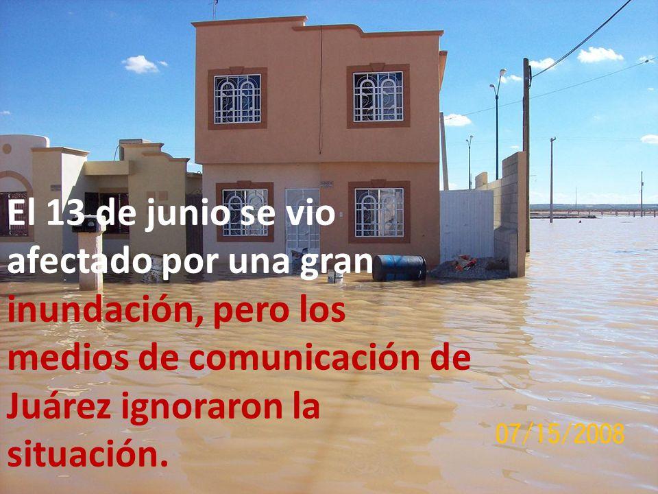 El 13 de junio se vio afectado por una gran inundación, pero los medios de comunicación de Juárez ignoraron la situación.
