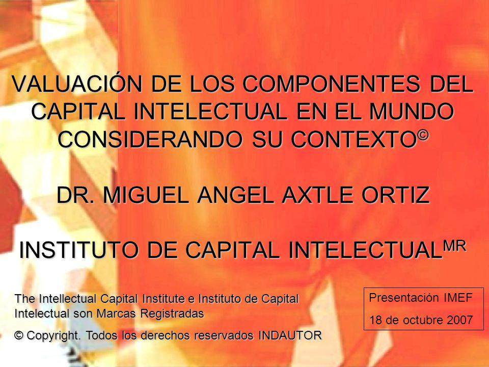 VALUACIÓN DE LOS COMPONENTES DEL CAPITAL INTELECTUAL EN EL MUNDO CONSIDERANDO SU CONTEXTO© DR. MIGUEL ANGEL AXTLE ORTIZ INSTITUTO DE CAPITAL INTELECTUALMR
