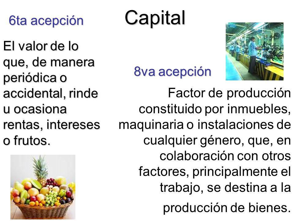 Capital 6ta acepción. El valor de lo que, de manera periódica o accidental, rinde u ocasiona rentas, intereses o frutos.
