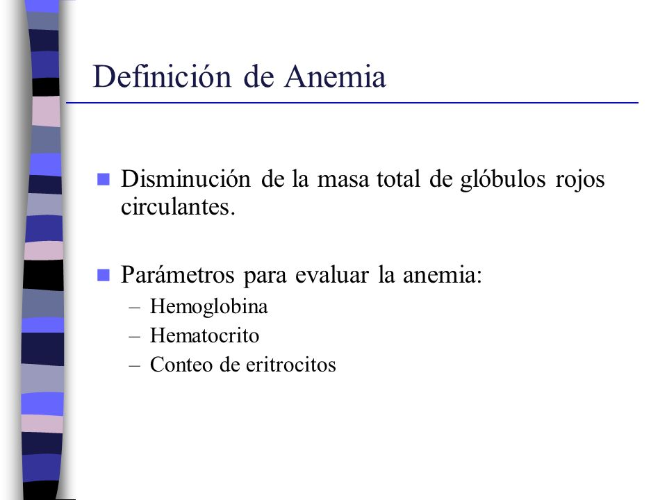 Definición de Anemia Disminución de la masa total de glóbulos rojos circulantes. Parámetros para evaluar la anemia:
