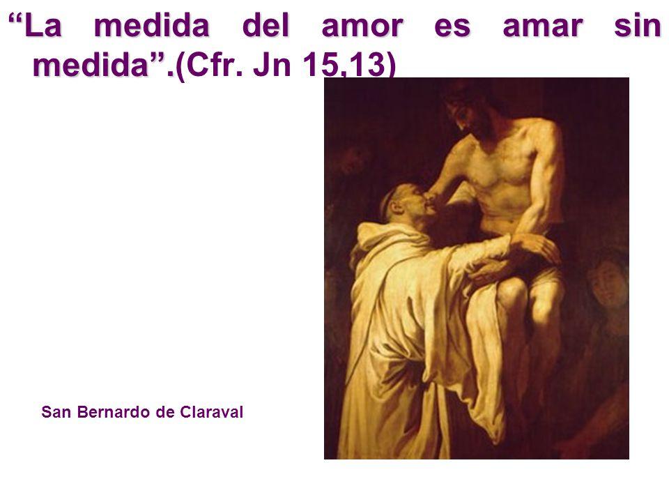 La medida del amor es amar sin medida .(Cfr. Jn 15,13)