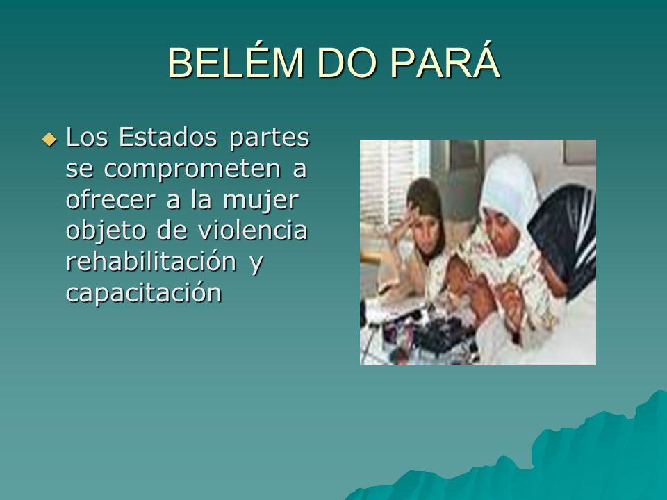 BELÉM DO PARÁ Los Estados partes se comprometen a ofrecer a la mujer objeto de violencia rehabilitación y capacitación.