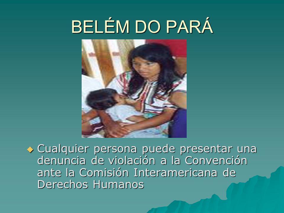 BELÉM DO PARÁ Cualquier persona puede presentar una denuncia de violación a la Convención ante la Comisión Interamericana de Derechos Humanos.