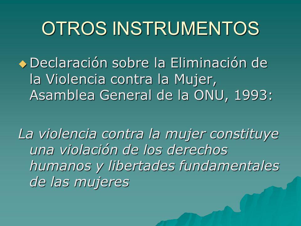 OTROS INSTRUMENTOS Declaración sobre la Eliminación de la Violencia contra la Mujer, Asamblea General de la ONU, 1993: