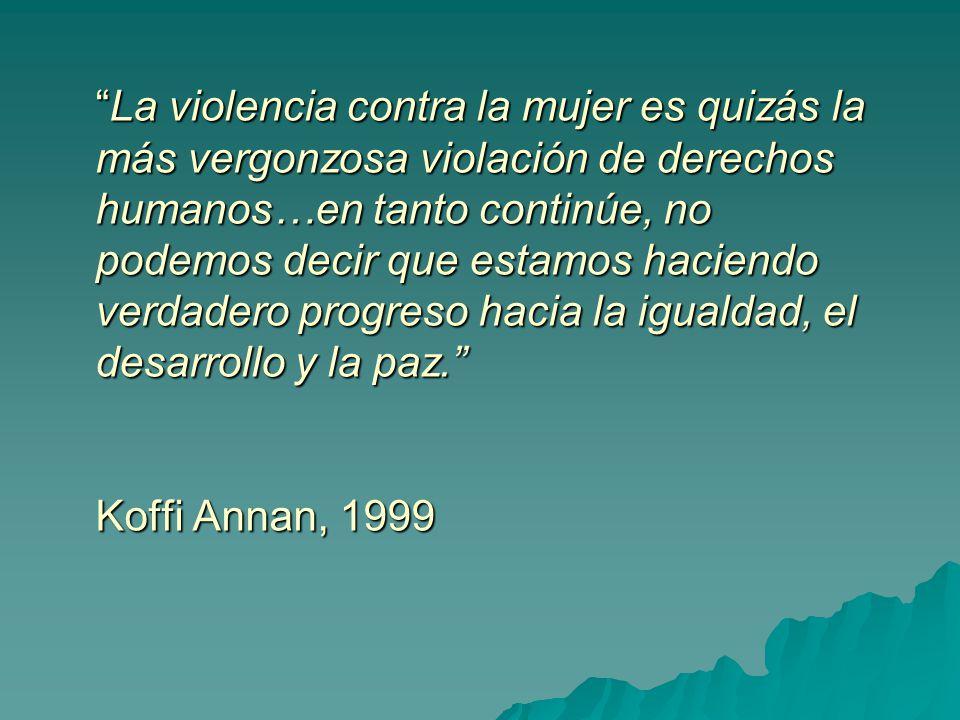 La violencia contra la mujer es quizás la más vergonzosa violación de derechos humanos…en tanto continúe, no podemos decir que estamos haciendo verdadero progreso hacia la igualdad, el desarrollo y la paz. Koffi Annan, 1999
