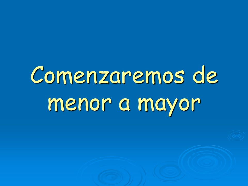Comenzaremos de menor a mayor
