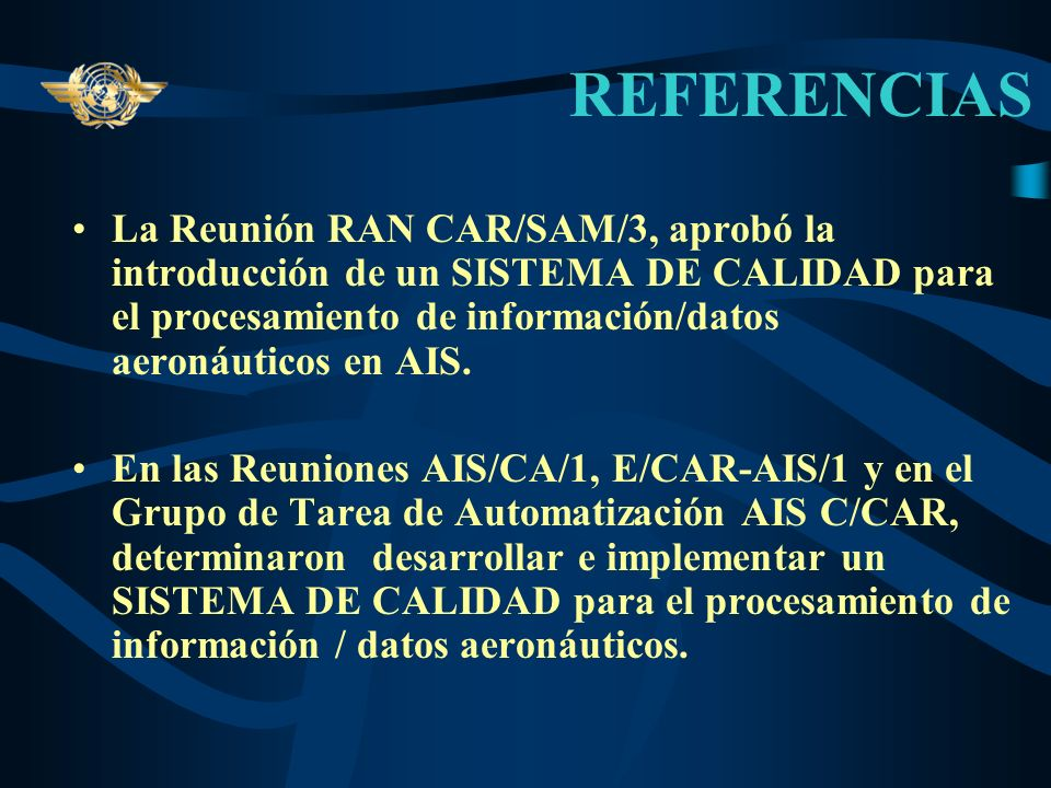 REFERENCIASLa Reunión RAN CAR/SAM/3, aprobó la introducción de un SISTEMA DE CALIDAD para el procesamiento de información/datos aeronáuticos en AIS.