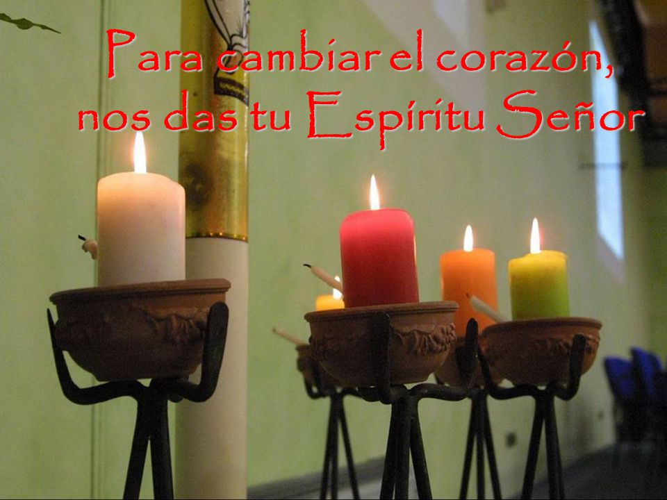 Para cambiar el corazón, nos das tu Espíritu Señor