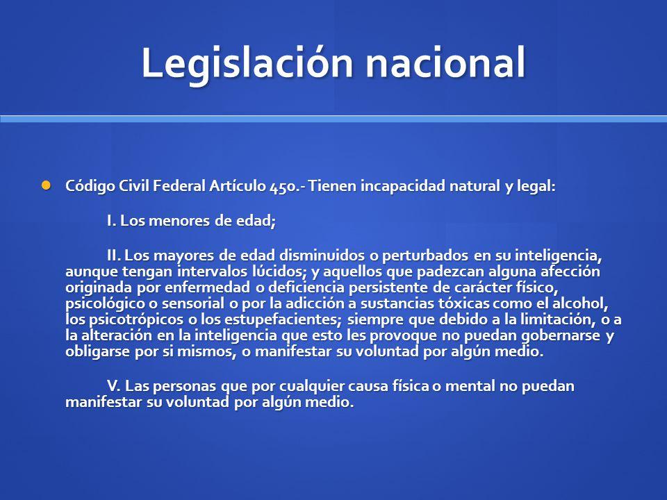 Legislación nacional Código Civil Federal Artículo 450.- Tienen incapacidad natural y legal: I. Los menores de edad;