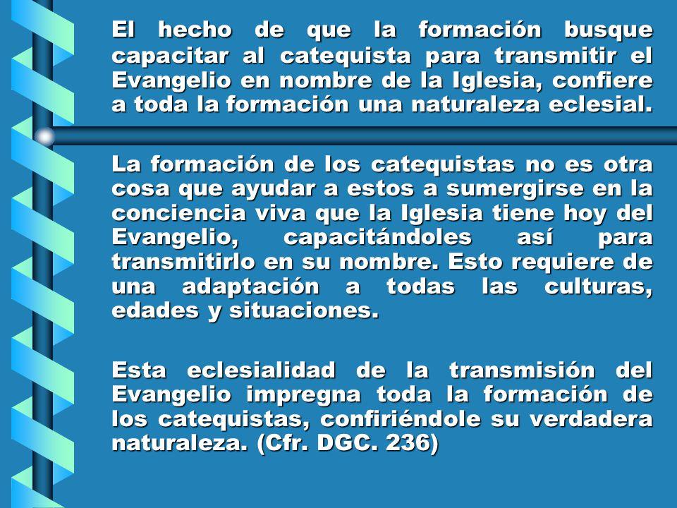 El hecho de que la formación busque capacitar al catequista para transmitir el Evangelio en nombre de la Iglesia, confiere a toda la formación una naturaleza eclesial.