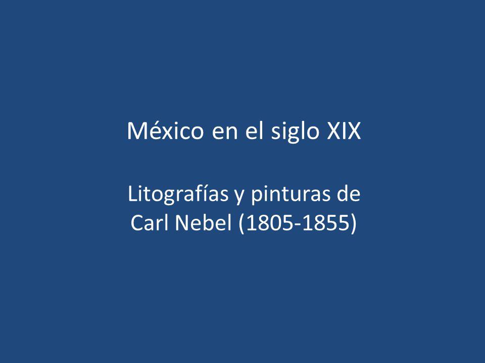 México en el siglo XIX Litografías y pinturas de Carl Nebel (1805-1855)
