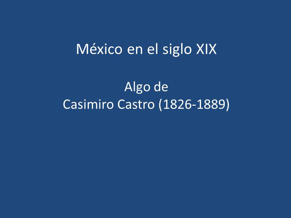 México en el siglo XIX Algo de Casimiro Castro (1826-1889)