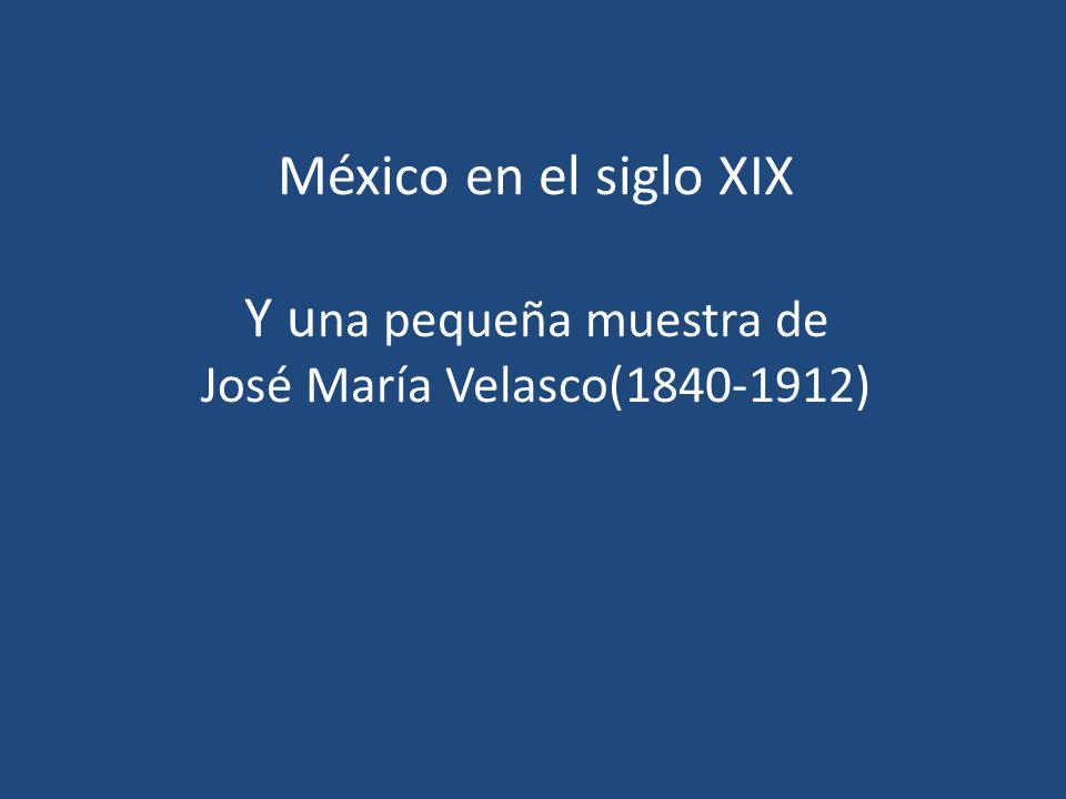 México en el siglo XIX Y una pequeña muestra de José María Velasco(1840-1912)