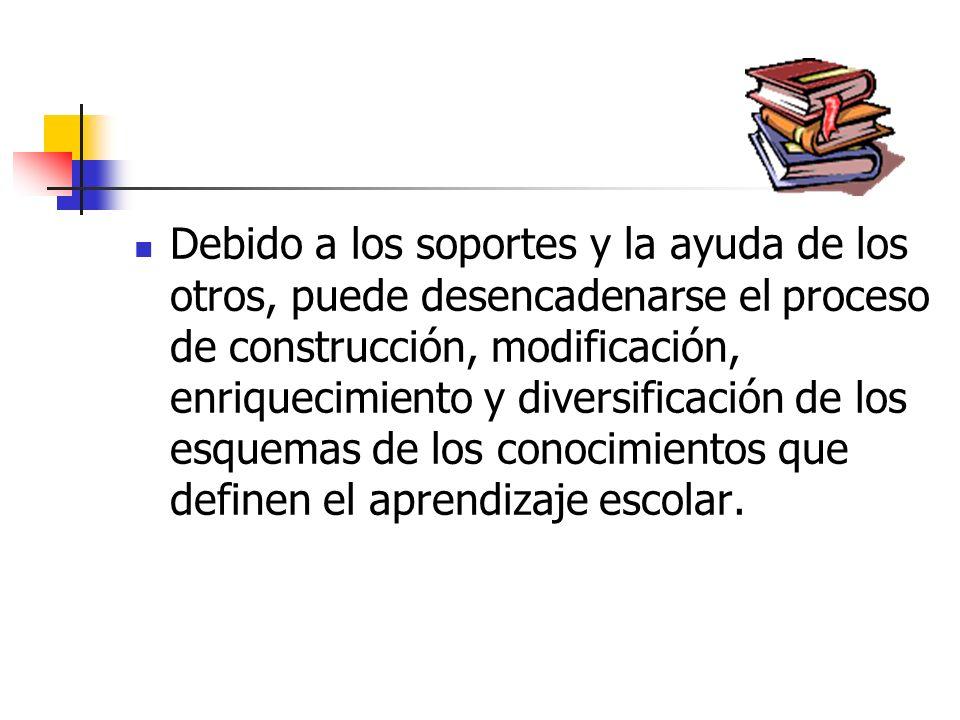 Debido a los soportes y la ayuda de los otros, puede desencadenarse el proceso de construcción, modificación, enriquecimiento y diversificación de los esquemas de los conocimientos que definen el aprendizaje escolar.