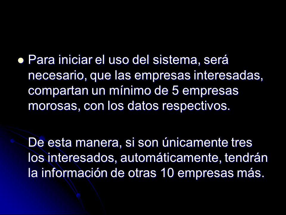 Para iniciar el uso del sistema, será necesario, que las empresas interesadas, compartan un mínimo de 5 empresas morosas, con los datos respectivos.