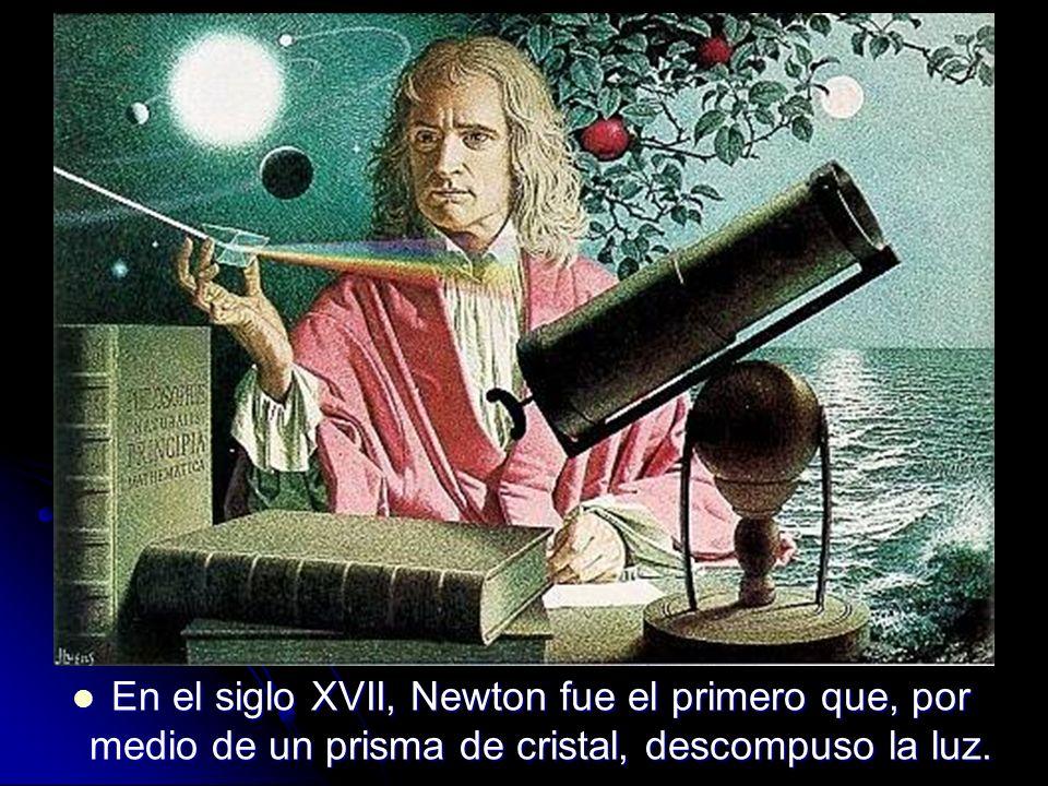 En el siglo XVII, Newton fue el primero que, por medio de un prisma de cristal, descompuso la luz.