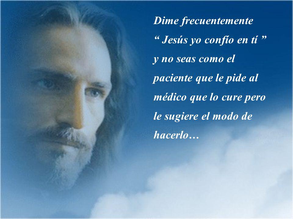Dime frecuentemente Jesús yo confío en tí y no seas como el paciente que le pide al médico que lo cure pero le sugiere el modo de hacerlo…