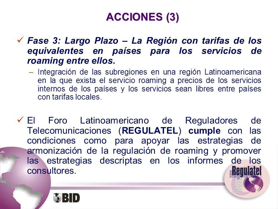 ACCIONES (3)Fase 3: Largo Plazo – La Región con tarifas de los equivalentes en países para los servicios de roaming entre ellos.