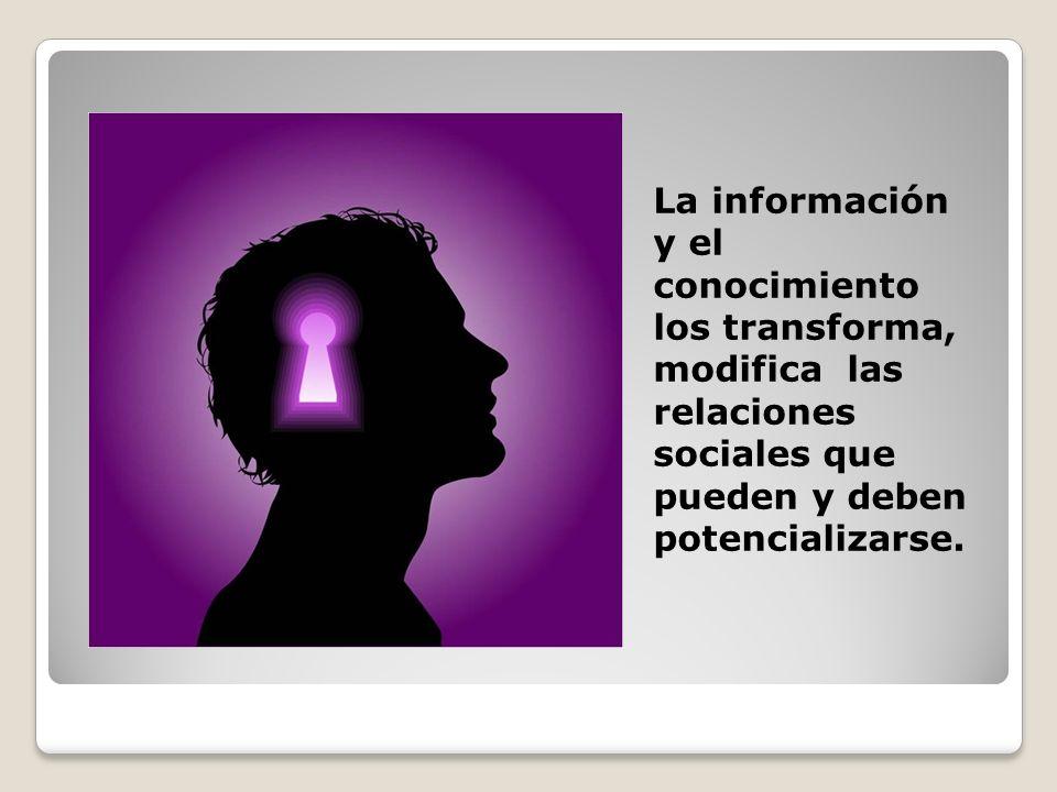 La información y el conocimiento los transforma, modifica las relaciones sociales que pueden y deben potencializarse.