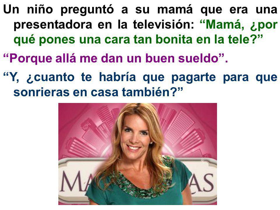 Un niño preguntó a su mamá que era una presentadora en la televisión: Mamá, ¿por qué pones una cara tan bonita en la tele