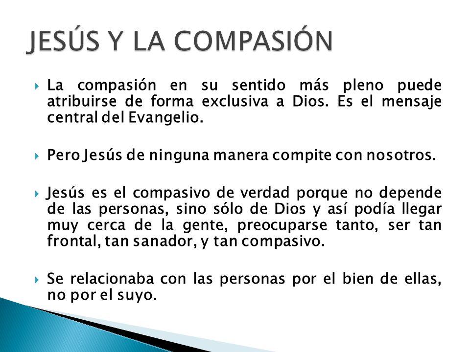 JESÚS Y LA COMPASIÓN La compasión en su sentido más pleno puede atribuirse de forma exclusiva a Dios. Es el mensaje central del Evangelio.