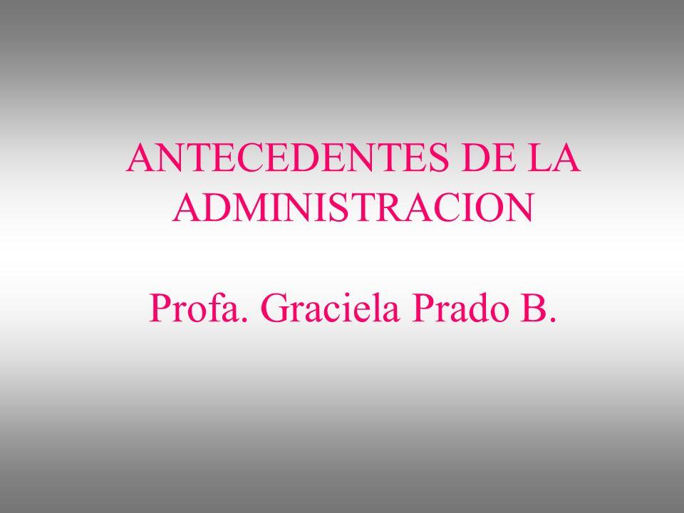 ANTECEDENTES DE LA ADMINISTRACION Profa. Graciela Prado B.