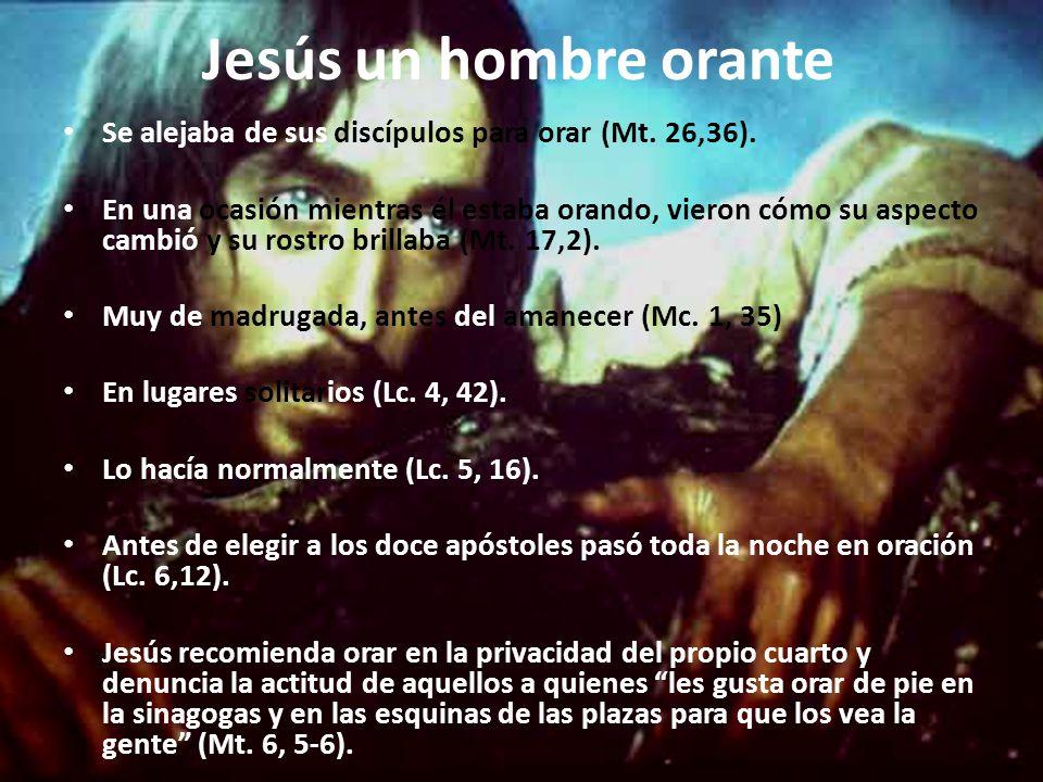 Jesús un hombre orante Se alejaba de sus discípulos para orar (Mt. 26,36).