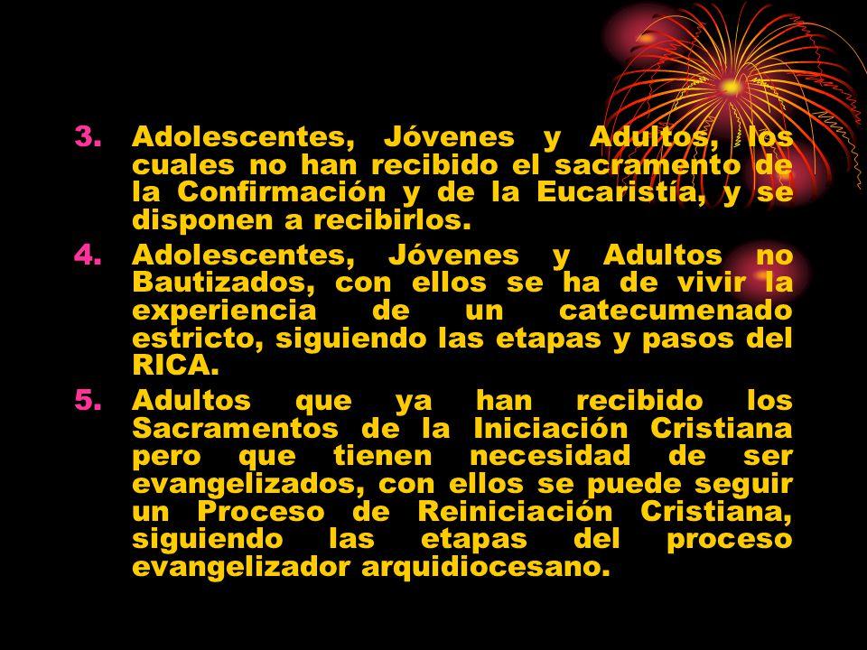 Adolescentes, Jóvenes y Adultos, los cuales no han recibido el sacramento de la Confirmación y de la Eucaristía, y se disponen a recibirlos.