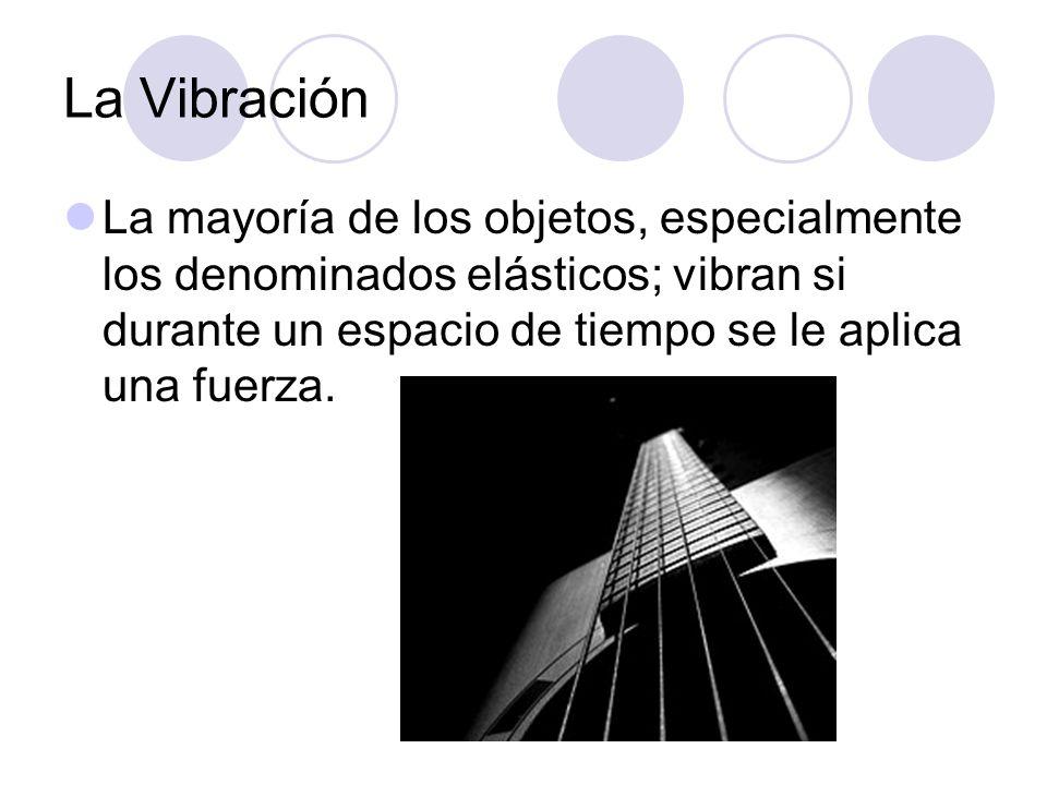 La Vibración La mayoría de los objetos, especialmente los denominados elásticos; vibran si durante un espacio de tiempo se le aplica una fuerza.