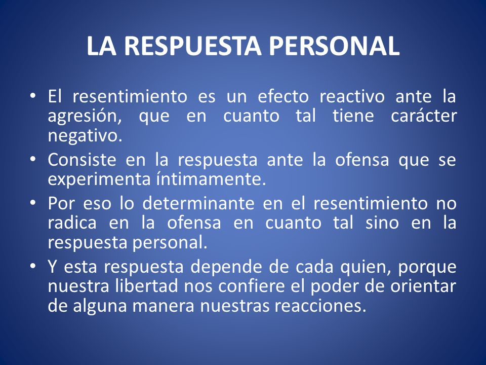 LA RESPUESTA PERSONAL El resentimiento es un efecto reactivo ante la agresión, que en cuanto tal tiene carácter negativo.