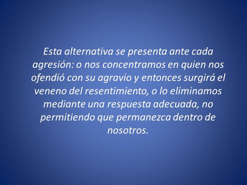Esta alternativa se presenta ante cada agresión: o nos concentramos en quien nos ofendió con su agravio y entonces surgirá el veneno del resentimiento, o lo eliminamos mediante una respuesta adecuada, no permitiendo que permanezca dentro de nosotros.
