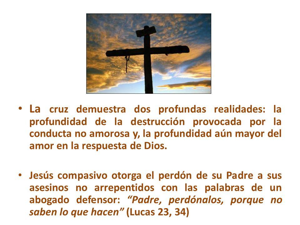 La cruz demuestra dos profundas realidades: la profundidad de la destrucción provocada por la conducta no amorosa y, la profundidad aún mayor del amor en la respuesta de Dios.