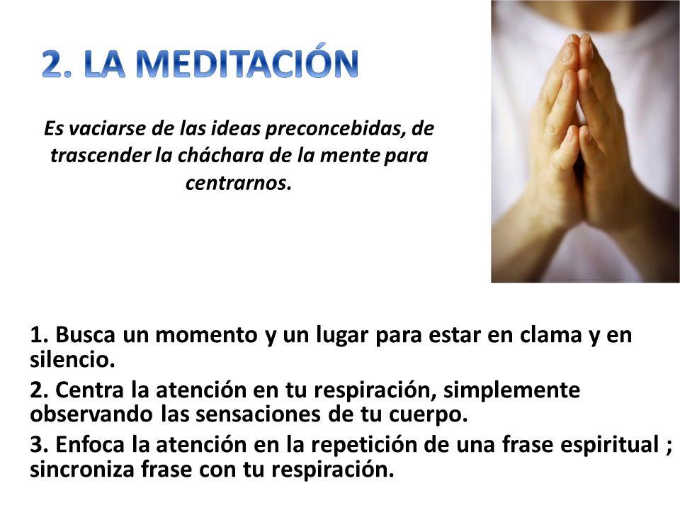 2. LA MEDITACIÓN Es vaciarse de las ideas preconcebidas, de trascender la cháchara de la mente para centrarnos.