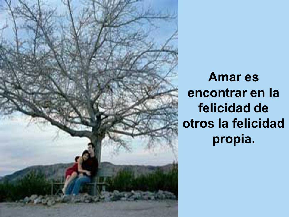 Amar es encontrar en la felicidad de otros la felicidad propia.