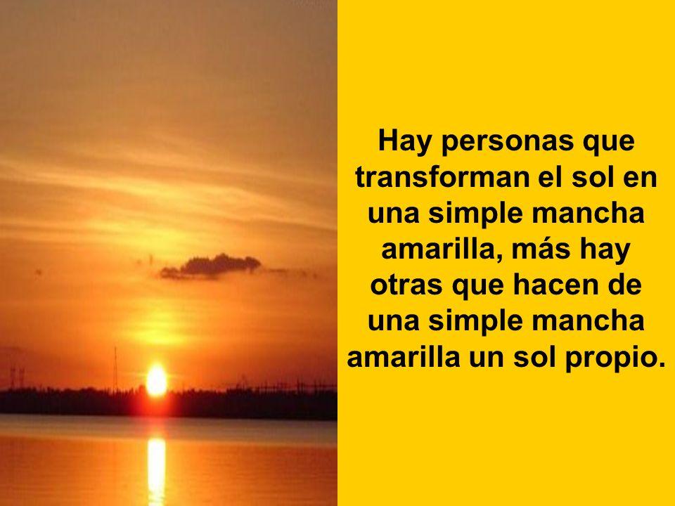Hay personas que transforman el sol en una simple mancha amarilla, más hay otras que hacen de una simple mancha amarilla un sol propio.